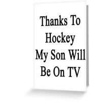 Thanks To Hockey My Son Will Be On TV Greeting Card