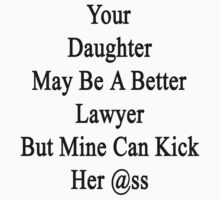 Your Daughter May Be A Better Lawyer But Mine Can Kick Her Ass by supernova23