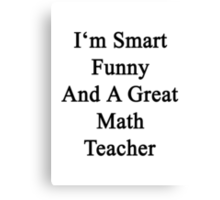 I'm Smart Funny And A Great Math Teacher Canvas Print