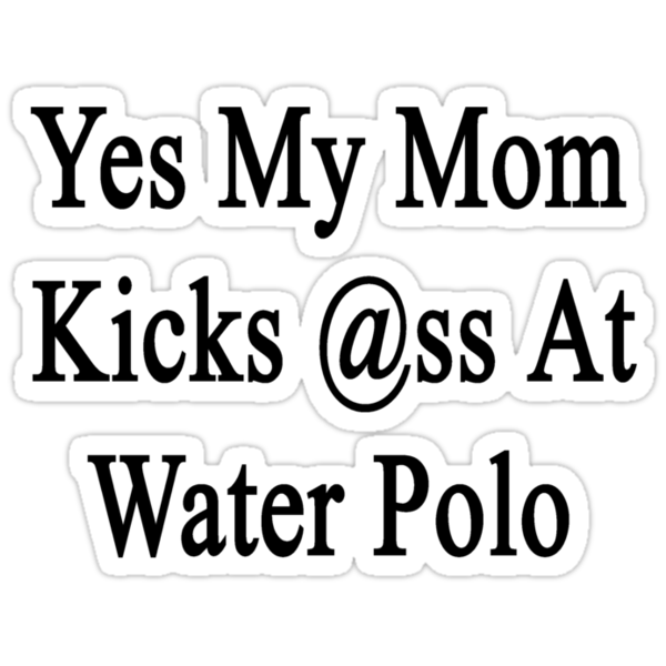 Yes My Mom Kicks Ass At Water Polo  by supernova23