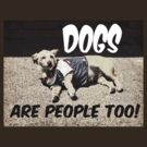 Dogs are people, too! by Maria  Gonzalez