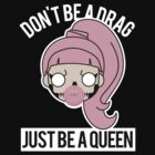 Don't be a Drag, Just be a Queen by steppuki