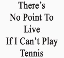 There's No Point To Live If I Can't Play Tennis by supernova23