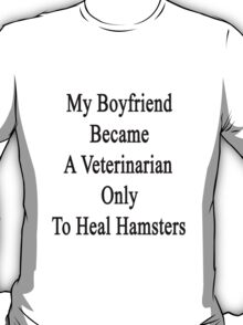 My Boyfriend Became A Veterinarian Only To Heal Hamsters T-Shirt