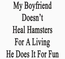 My Boyfriend Doesn't Heal Hamsters For A Living He Does It For Fun by supernova23