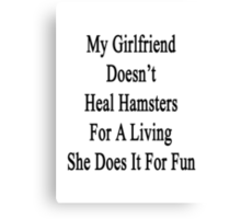 My Girlfriend Doesn't Heal Hamsters For A Living She Does It For Fun Canvas Print
