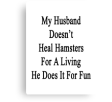 My Husband Doesn't Heal Hamsters For A Living He Does It For Fun Canvas Print