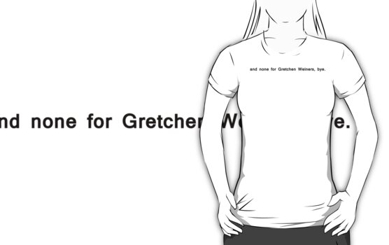 and none for gretchen weiners, bye. by minun