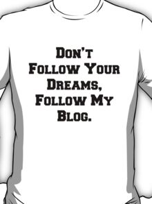 Don't Follow Your Dreams, Follow My Blog Shirt T-Shirt
