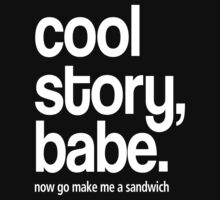 Cool Story babe, Now  go make me a sandwich by daleos