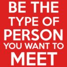 Be the type of person you want to meet by Antigoni