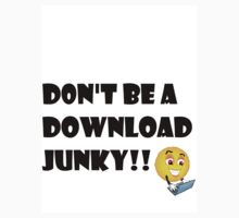 Don't be a Download Junky!! by haze31