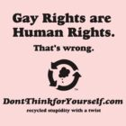Don't Think For Yourself: Gay Rights are Human Rights. That's wrong. by dropSoul