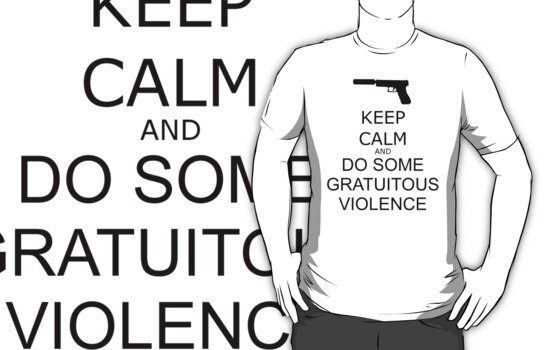 Keep Calm and Do Some Gratuitous Violence by geekgirl93
