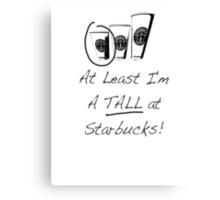 Im a TALL at Starbucks! Part 4. Canvas Print
