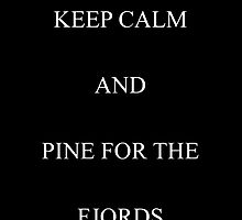 Keep Calm And Pine For The Fjords by meadowboxdesign
