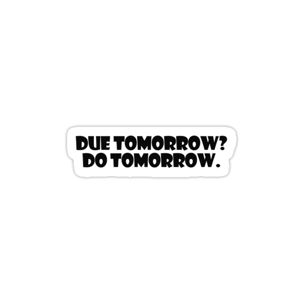 Due tomorrow? Do tomorrow. by digerati