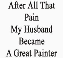 After All That Pain My Husband Became A Great Painter by supernova23