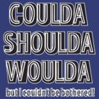 'Coulda Shoulda Woulda' slogan T-shirt by one-in-the-eye