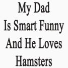 My Dad Is Smart Funny And He Loves Hamsters by supernova23