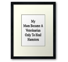 My Mom Became A Veterinarian Only To Heal Hamsters Framed Print