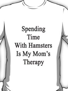 Spending Time With Hamsters Is My Mom's Therapy T-Shirt
