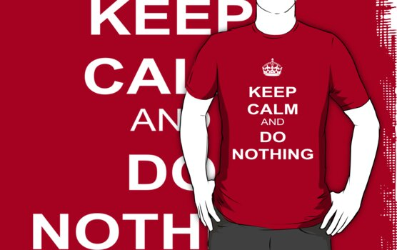 Keep Calm And Do Nothing by best-designs
