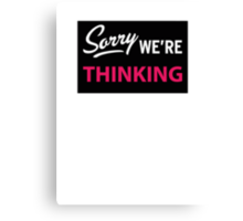 Sorry we are thinking Canvas Print