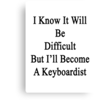 I Know It Will Be Difficult But I'll Become A Keyboardist  Canvas Print