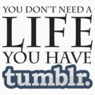 cause tumblr is your life by Joshua Hill