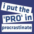 I Put the 'Pro' in Procrastinate by ScottW93