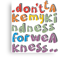 don't take my kindness Canvas Print