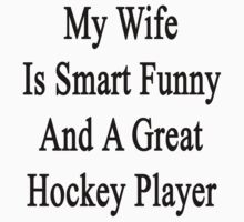 My Wife Is Smart Funny And A Great Hockey Player by supernova23