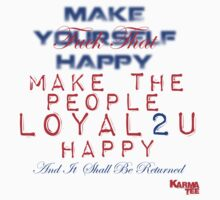 """""""make yourslef happy"""" FUCK THAT - MAKE THE PEOPLE LOYAL2U HAPPY and it shall be returned by KARMA TEES  karma view photography"""