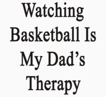 Watching Basketball Is My Dad's Therapy by supernova23