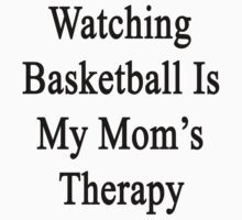 Watching Basketball Is My Mom's Therapy by supernova23