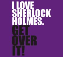 I love Sherlock Holmes. Get over it! by gloriouspurpose