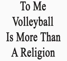 To Me Volleyball Is More Than A Religion by supernova23