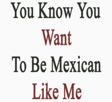 You Know You Want To Be Mexican Like Me by supernova23