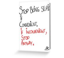 STOP BEING STUPID IF CONVENIENT;IF INCONVENIENT, STOP ANYWAY. Greeting Card