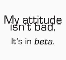 My attitude isn't bad. It's in beta. by Cyndy Ejanda