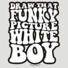 Draw That Funky Picture White Boy by JoesGiantRobots