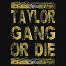 TAYLOR GANG OR DIE by ihsbsllc