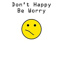 Don't Happy, Be Worry T-Shirt by TheSmile