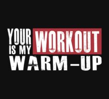 Your Workout is my Warm-up by mrtdoank