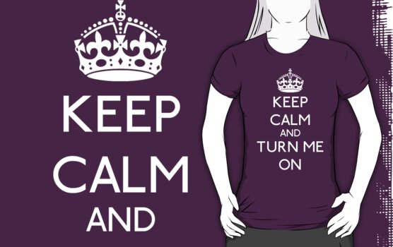 KEEP CALM AND TURN ME ON ( WHITE) by GraceMostrens