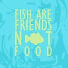 Fish are Friends, Not Food! by skyekathryn