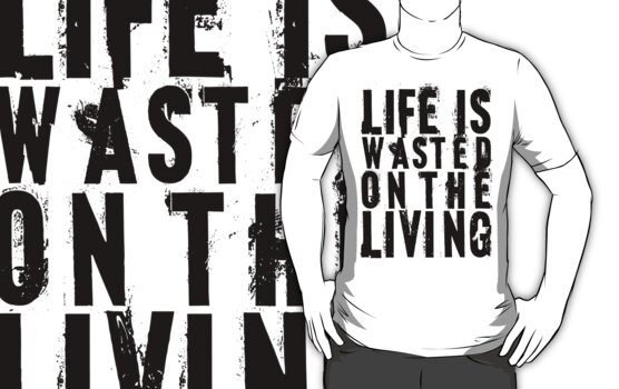 Life is wasted on the living by Vigilantees .