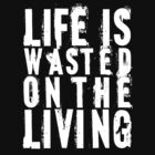 Life is wasted on the living - white writing by Vigilantees .