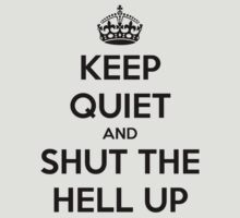 KEEP QUIET AND SHUT THE HELL UP by mrtomwarner